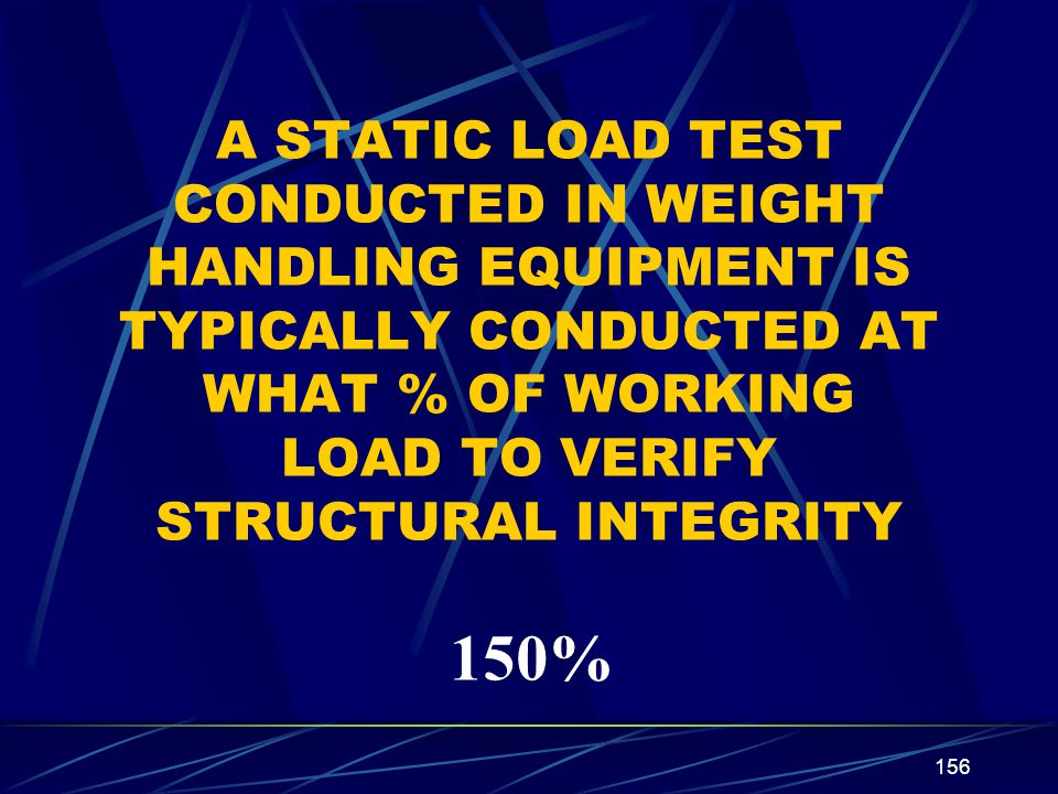 A STATIC LOAD TEST CONDUCTED IN WEIGHT HANDLING EQUIPMENT IS TYPICALLY CONDUCTED AT WHAT % OF WORKING LOAD TO VERIFY STRUCTURAL INTEGRITY