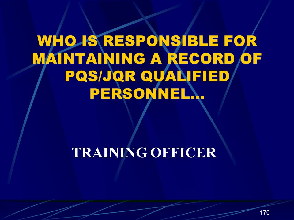WHO IS RESPONSIBLE FOR MAINTAINING A RECORD OF PQS/JQR QUALIFIED PERSONNEL…
