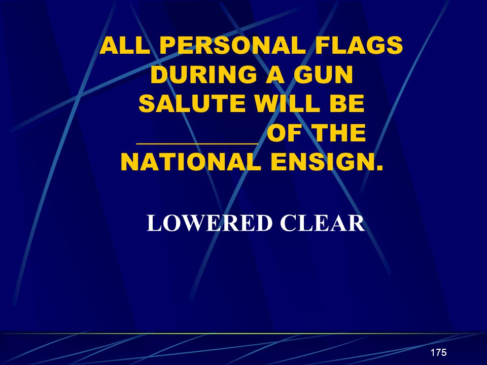 ALL PERSONAL FLAGS DURING A GUN SALUTE WILL BE __________ OF THE NATIONAL ENSIGN.