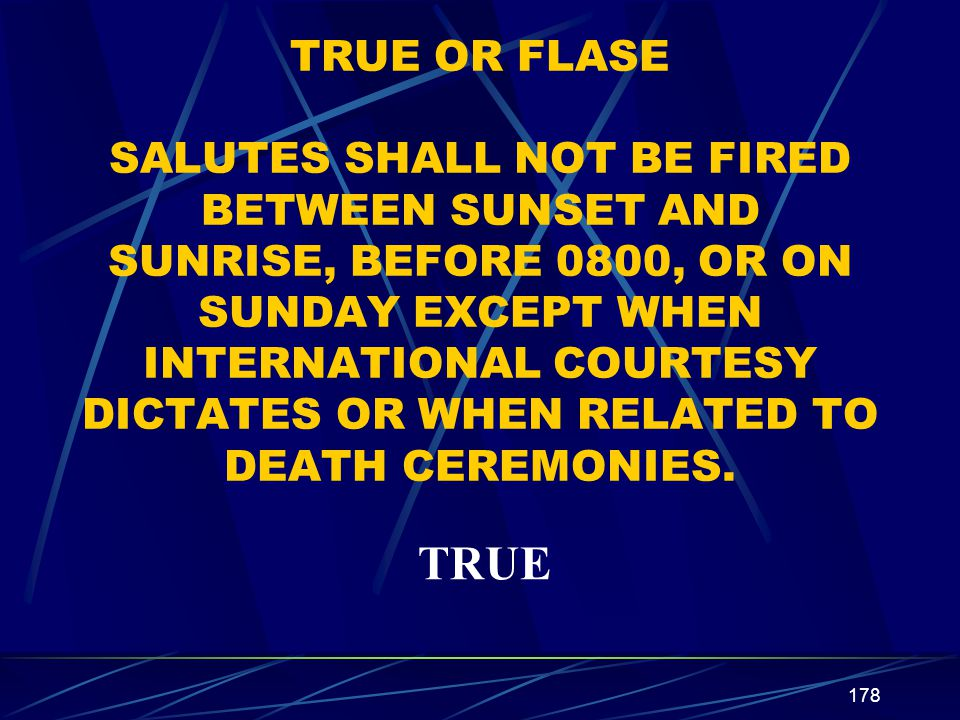 TRUE OR FLASE SALUTES SHALL NOT BE FIRED BETWEEN SUNSET AND SUNRISE, BEFORE 0800, OR ON SUNDAY EXCEPT WHEN INTERNATIONAL COURTESY DICTATES OR WHEN RELATED TO DEATH CEREMONIES.
