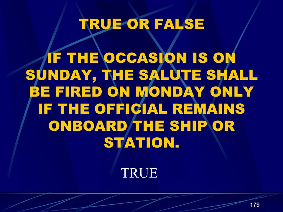 TRUE OR FALSE IF THE OCCASION IS ON SUNDAY, THE SALUTE SHALL BE FIRED ON MONDAY ONLY IF THE OFFICIAL REMAINS ONBOARD THE SHIP OR STATION.