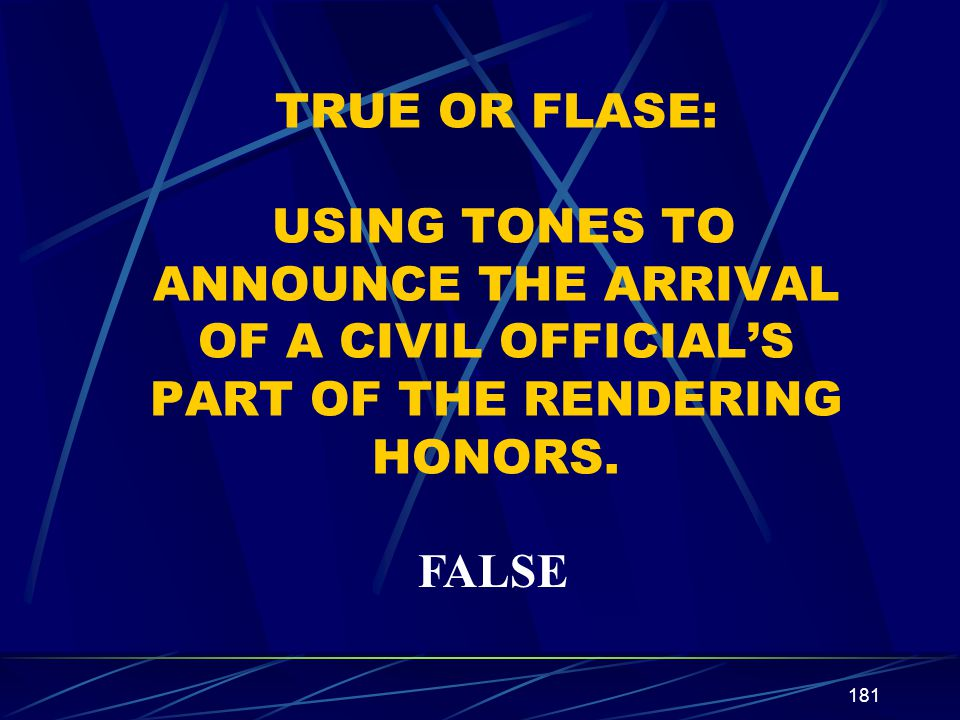 TRUE OR FLASE: USING TONES TO ANNOUNCE THE ARRIVAL OF A CIVIL OFFICIAL'S PART OF THE RENDERING HONORS.
