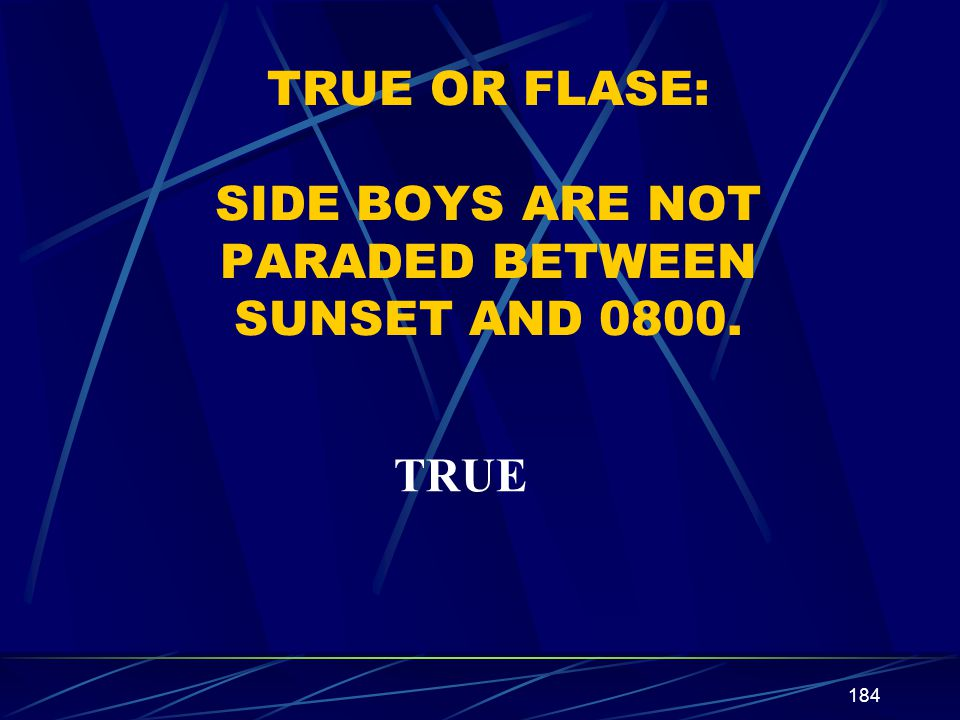 TRUE OR FLASE: SIDE BOYS ARE NOT PARADED BETWEEN SUNSET AND 0800.