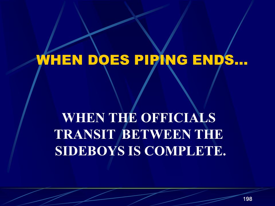 WHEN DOES PIPING ENDS… WHEN THE OFFICIALS TRANSIT BETWEEN THE SIDEBOYS IS COMPLETE.