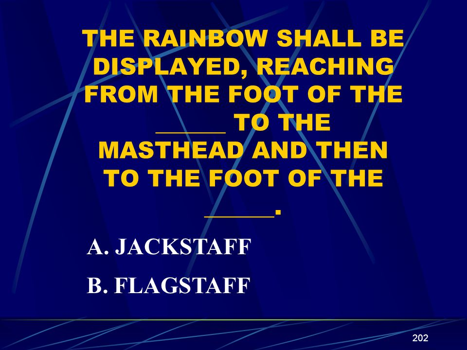 THE RAINBOW SHALL BE DISPLAYED, REACHING FROM THE FOOT OF THE ______ TO THE MASTHEAD AND THEN TO THE FOOT OF THE ______.