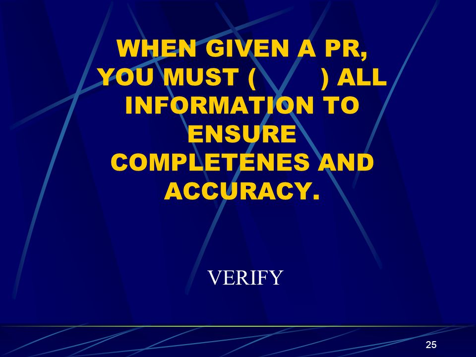 WHEN GIVEN A PR, YOU MUST ( ) ALL INFORMATION TO ENSURE COMPLETENES AND ACCURACY.