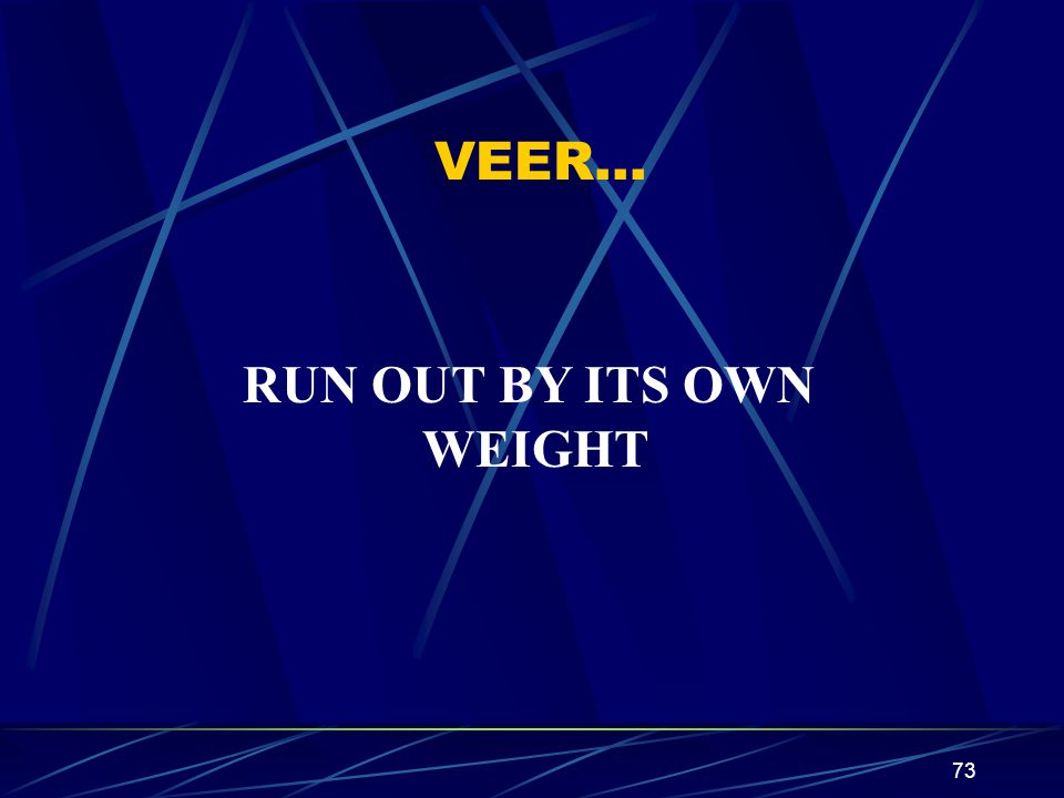 VEER… RUN OUT BY ITS OWN WEIGHT
