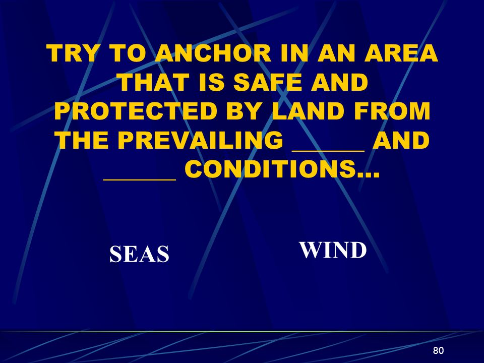TRY TO ANCHOR IN AN AREA THAT IS SAFE AND PROTECTED BY LAND FROM THE PREVAILING ______ AND ______ CONDITIONS…