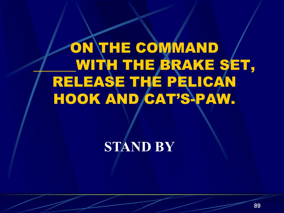 ON THE COMMAND ______WITH THE BRAKE SET, RELEASE THE PELICAN HOOK AND CAT'S-PAW.