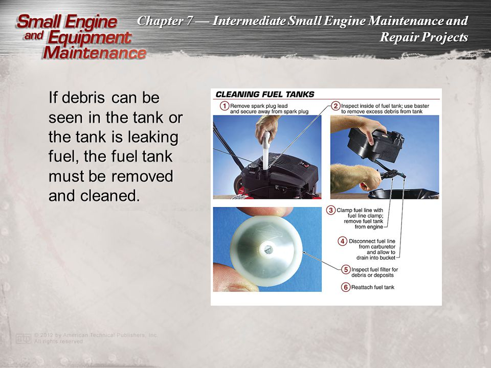 If debris can be seen in the tank or the tank is leaking fuel, the fuel tank must be removed and cleaned.