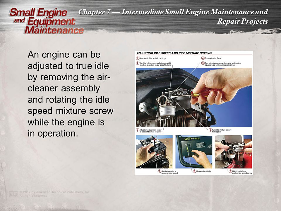 An engine can be adjusted to true idle by removing the air-cleaner assembly and rotating the idle speed mixture screw while the engine is in operation.