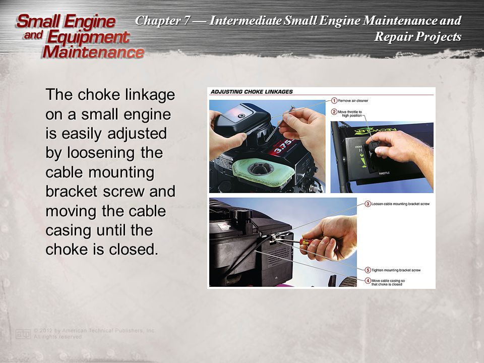 The choke linkage on a small engine is easily adjusted by loosening the cable mounting bracket screw and moving the cable casing until the choke is closed.