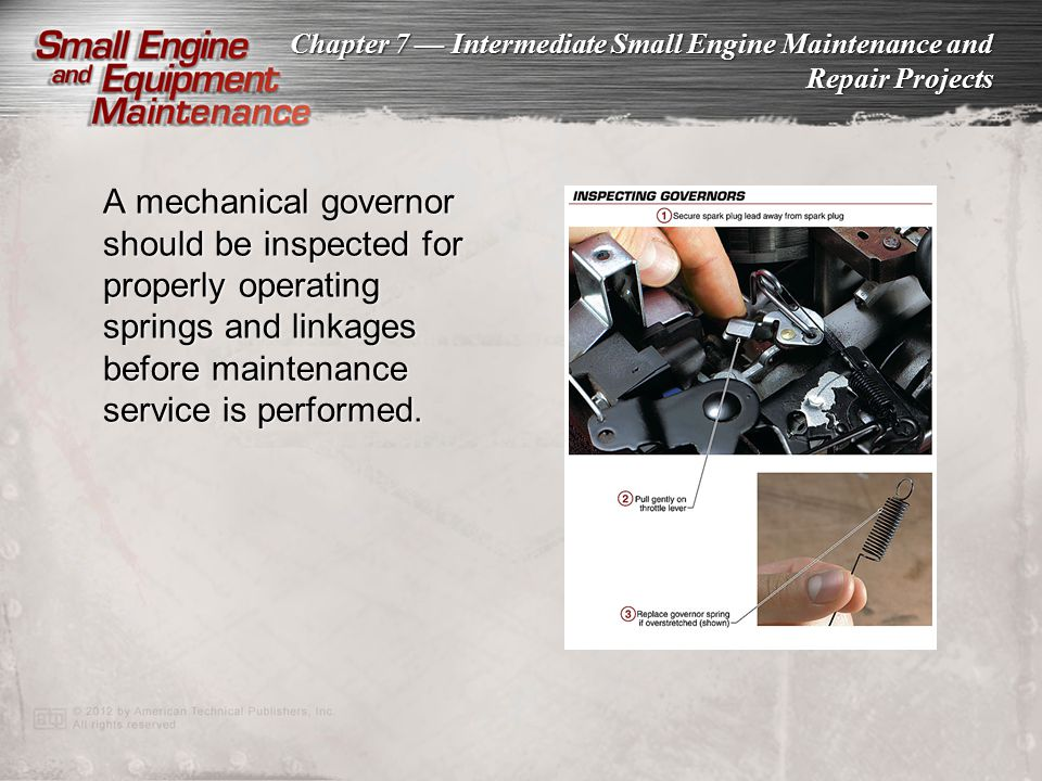 A mechanical governor should be inspected for properly operating springs and linkages before maintenance service is performed.