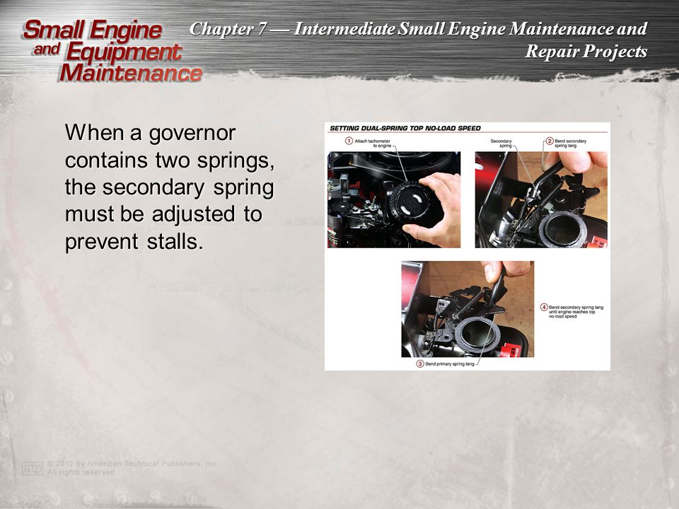 When a governor contains two springs, the secondary spring must be adjusted to prevent stalls.