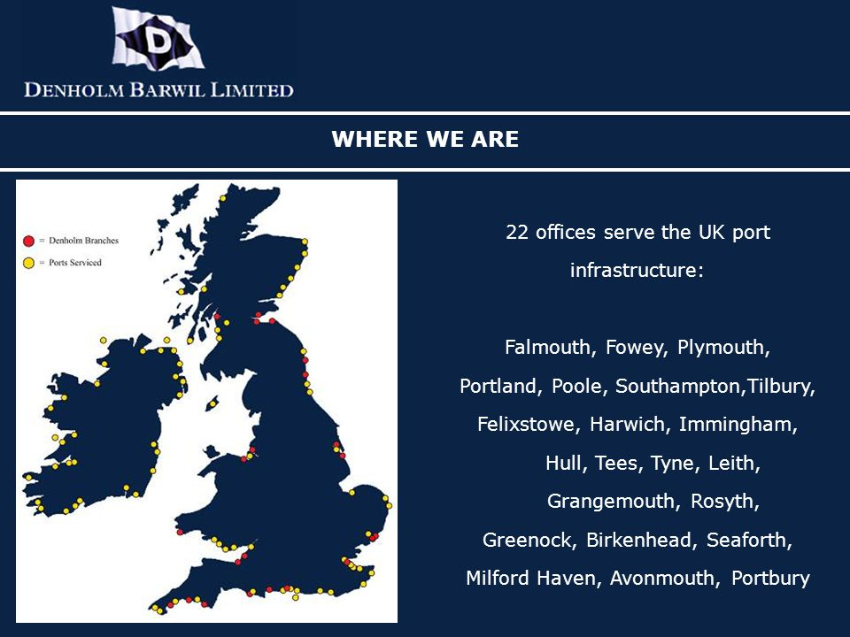 WHERE WE ARE 22 offices serve the UK port infrastructure: