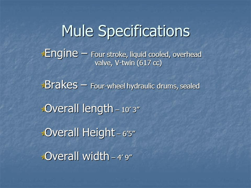 Mule Specifications Engine – Four stroke, liquid cooled, overhead valve, V-twin (617 cc) Brakes – Four-wheel hydraulic drums, sealed.