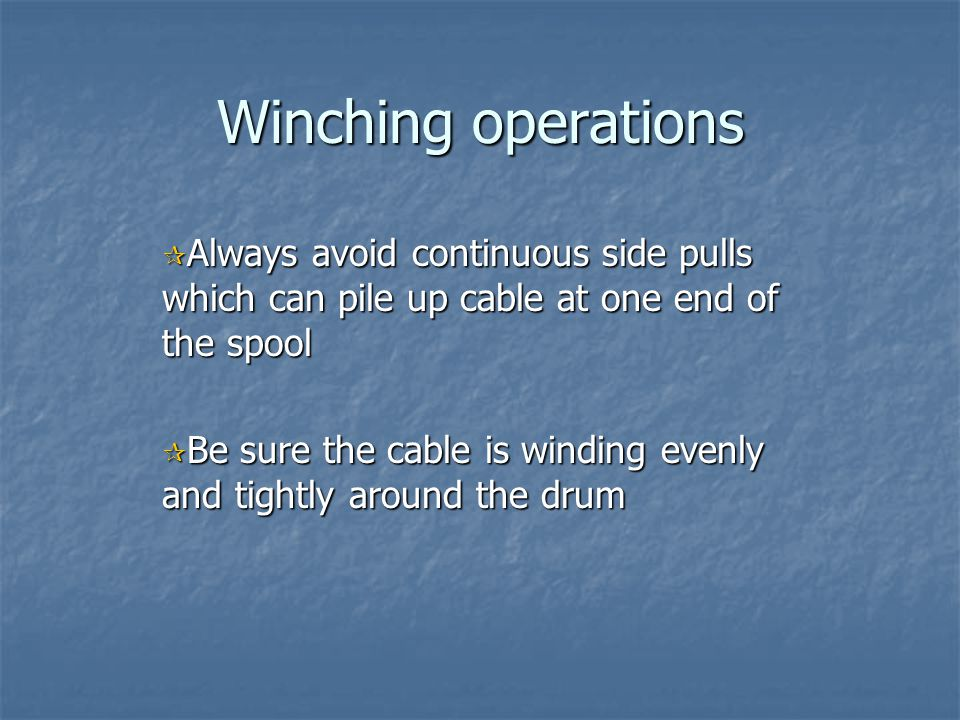 Winching operations Always avoid continuous side pulls which can pile up cable at one end of the spool.