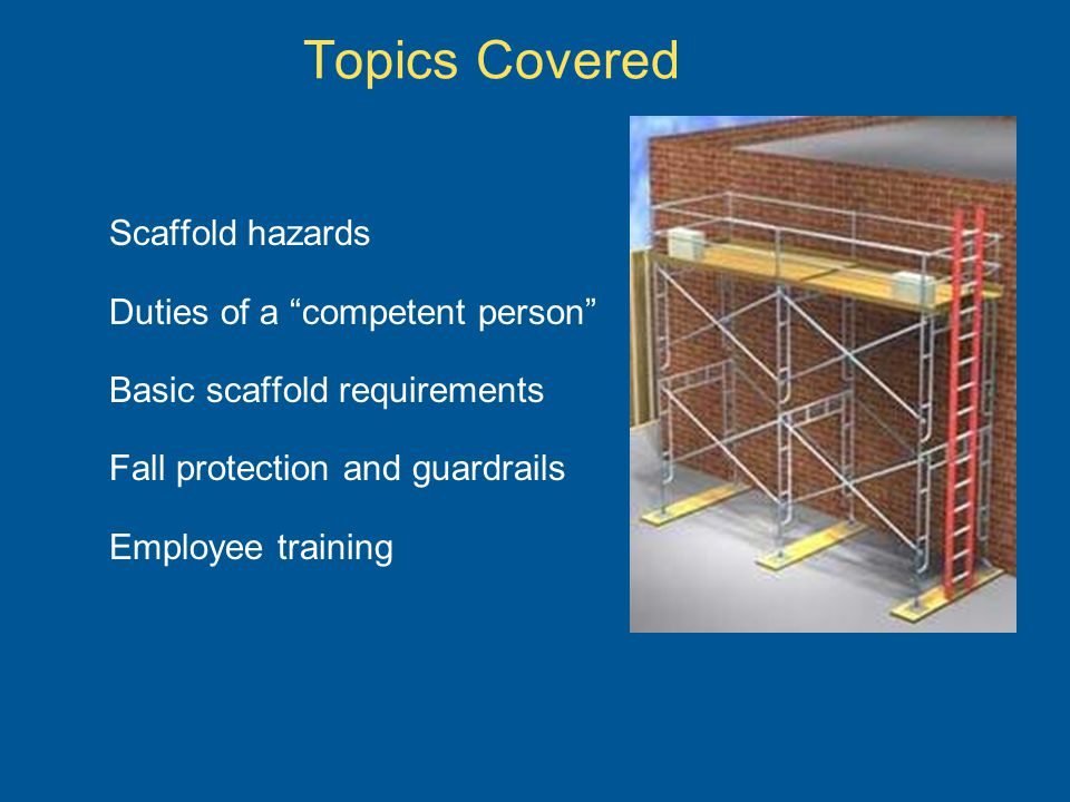 Topics Covered Scaffold hazards Duties of a competent person