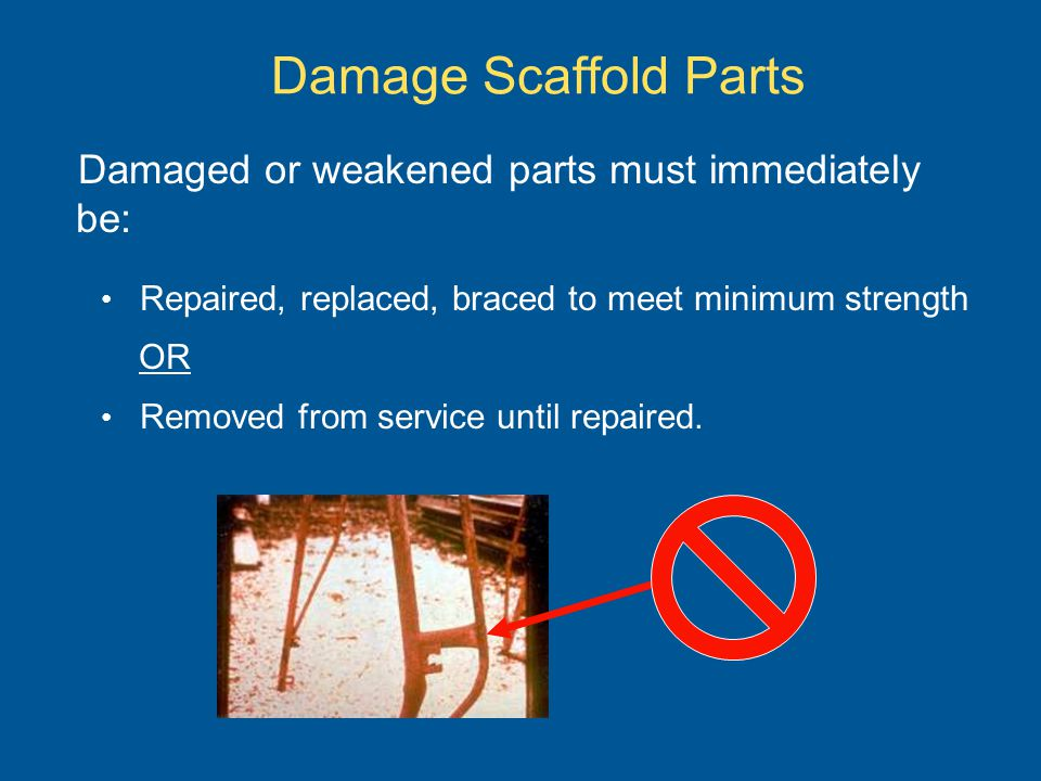 Damage Scaffold Parts Damaged or weakened parts must immediately be: