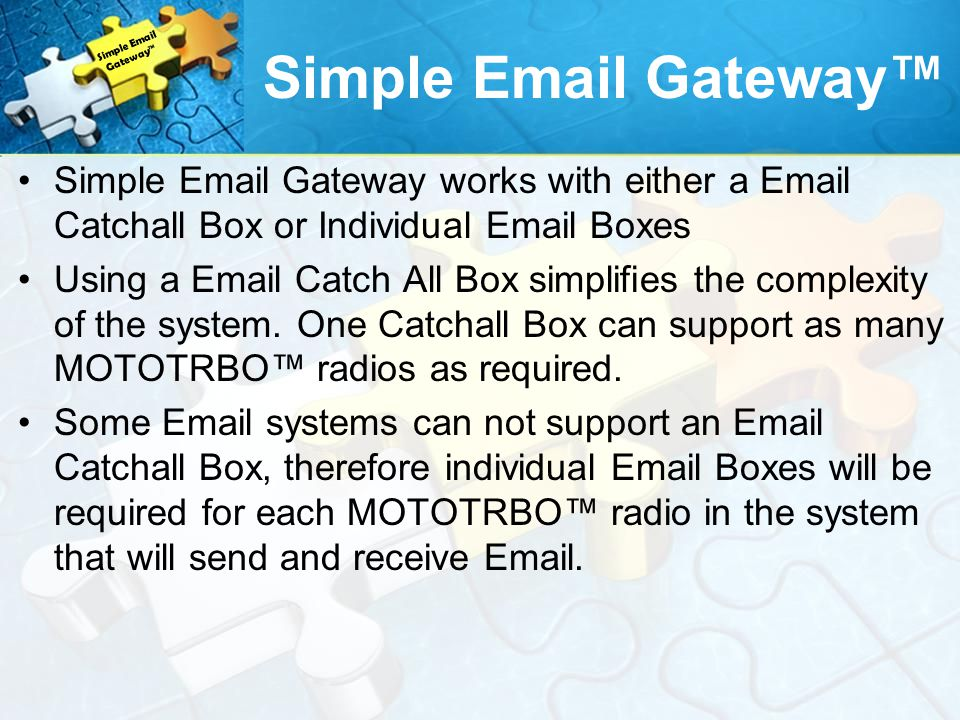 Simple Email Gateway™ Simple Email Gateway™ Simple Email Gateway works with either a Email Catchall Box or Individual Email Boxes.