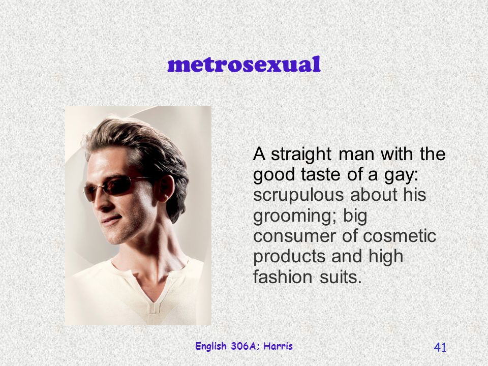 metrosexual A straight man with the good taste of a gay: scrupulous about his grooming; big consumer of cosmetic products and high fashion suits.