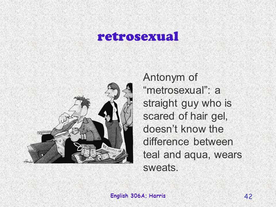 retrosexual Antonym of metrosexual : a straight guy who is scared of hair gel, doesn't know the difference between teal and aqua, wears sweats.