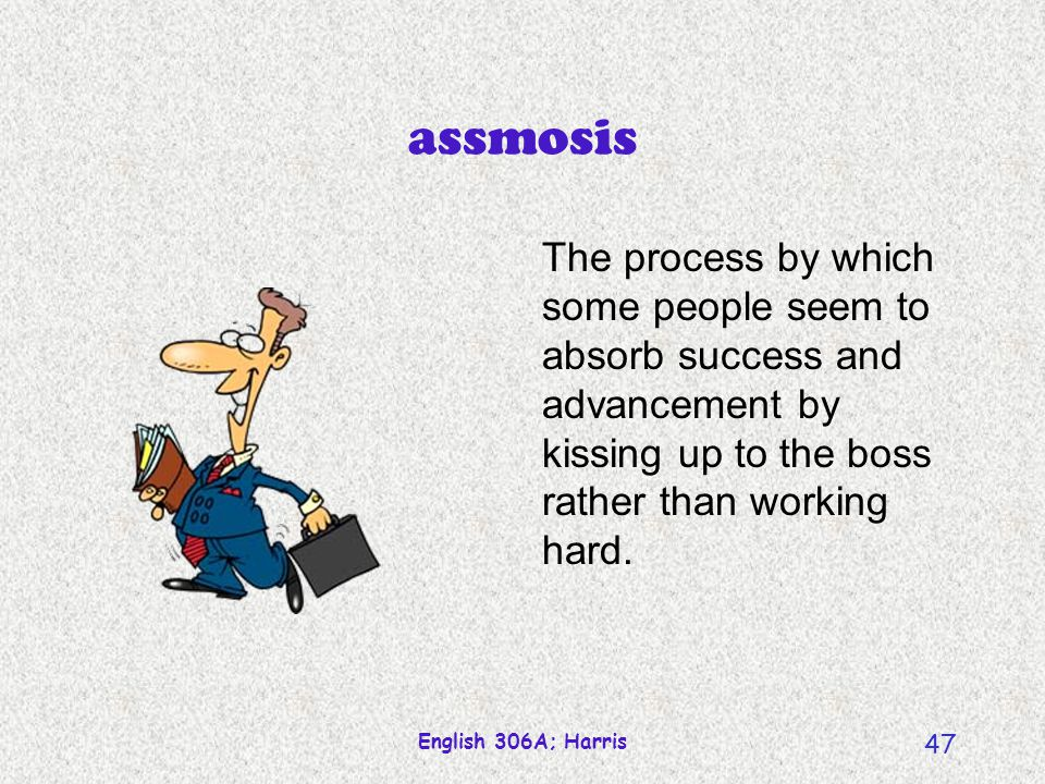 assmosis The process by which some people seem to absorb success and advancement by kissing up to the boss rather than working hard.