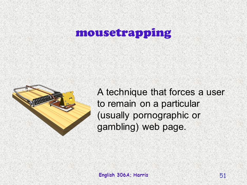 mousetrapping A technique that forces a user to remain on a particular (usually pornographic or gambling) web page.