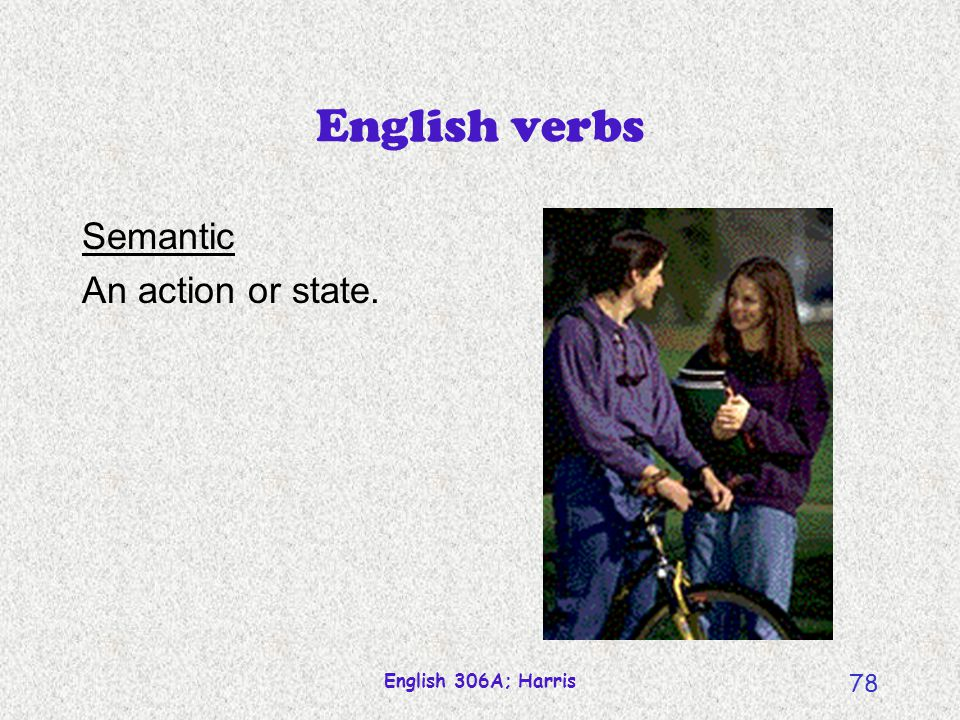 English verbs Semantic An action or state. English 306A; Harris