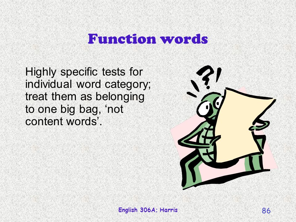 Function words Highly specific tests for individual word category; treat them as belonging to one big bag, 'not content words'.