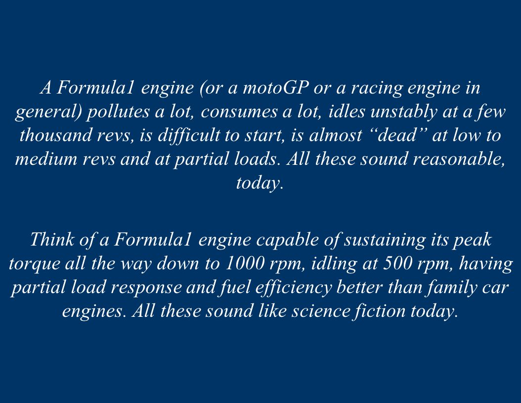 A Formula1 engine (or a motoGP or a racing engine in general) pollutes a lot, consumes a lot, idles unstably at a few thousand revs, is difficult to start, is almost dead at low to medium revs and at partial loads. All these sound reasonable, today.