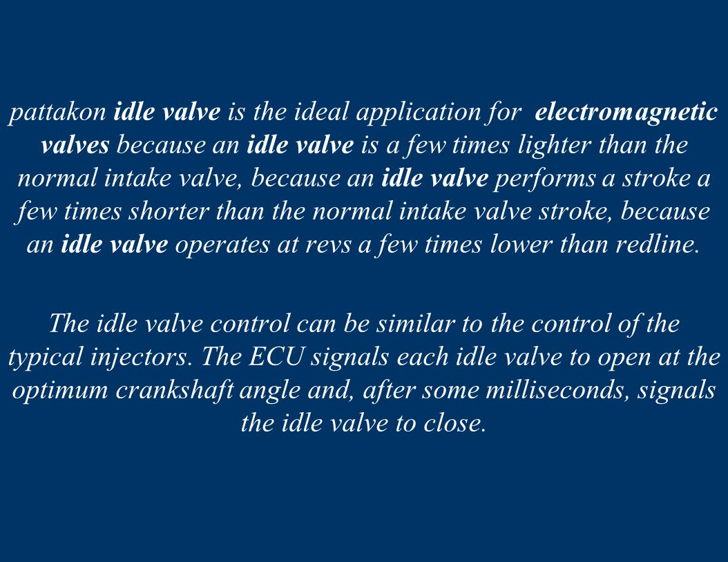 pattakon idle valve is the ideal application for electromagnetic valves because an idle valve is a few times lighter than the normal intake valve, because an idle valve performs a stroke a few times shorter than the normal intake valve stroke, because an idle valve operates at revs a few times lower than redline.