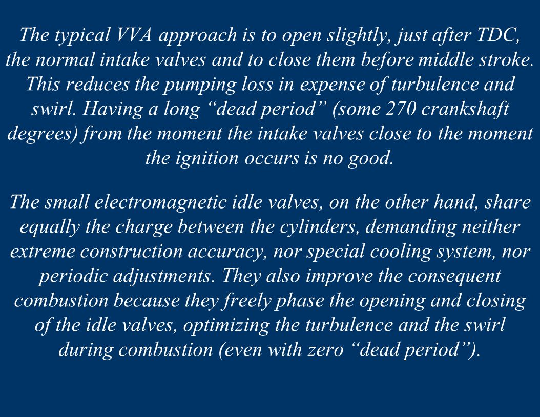 The typical VVA approach is to open slightly, just after TDC, the normal intake valves and to close them before middle stroke. This reduces the pumping loss in expense of turbulence and swirl. Having a long dead period (some 270 crankshaft degrees) from the moment the intake valves close to the moment the ignition occurs is no good.