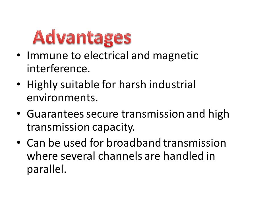 Advantages Immune to electrical and magnetic interference.