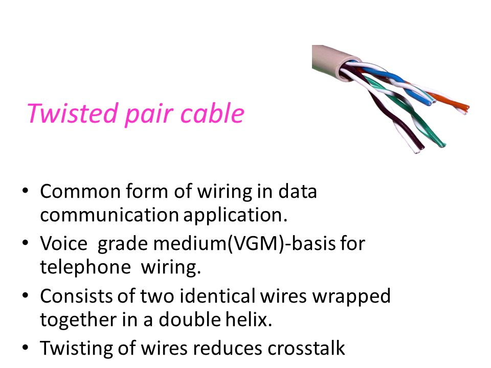 Twisted pair cable Common form of wiring in data communication application. Voice grade medium(VGM)-basis for telephone wiring.