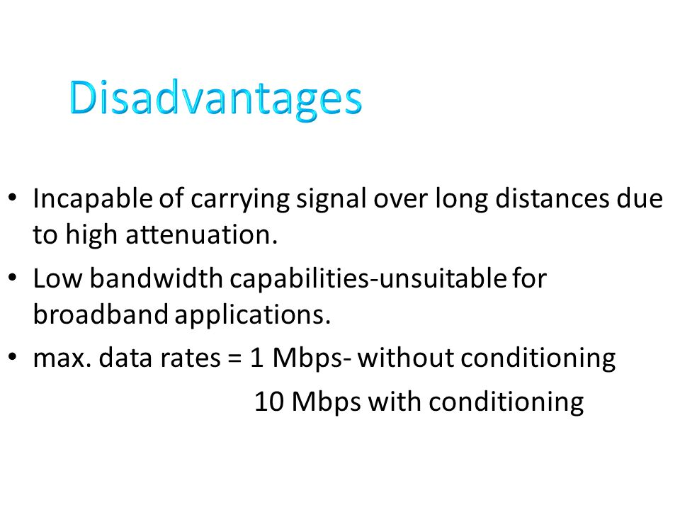 Disadvantages Incapable of carrying signal over long distances due to high attenuation.
