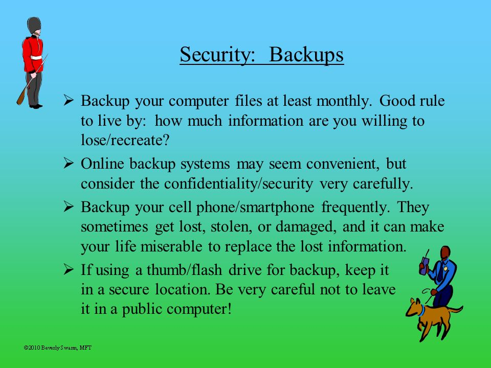 Security: Backups Backup your computer files at least monthly. Good rule to live by: how much information are you willing to lose/recreate