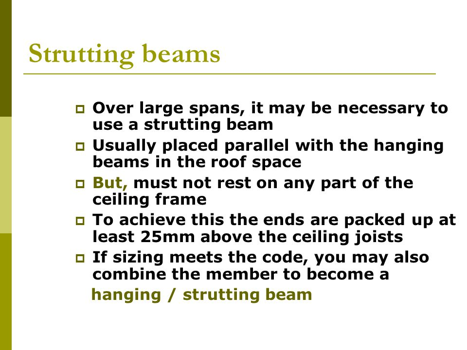 Strutting beams Over large spans, it may be necessary to use a strutting beam. Usually placed parallel with the hanging beams in the roof space.