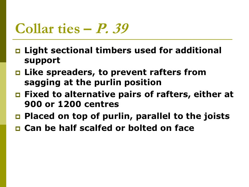 Collar ties – P. 39 Light sectional timbers used for additional support. Like spreaders, to prevent rafters from sagging at the purlin position.