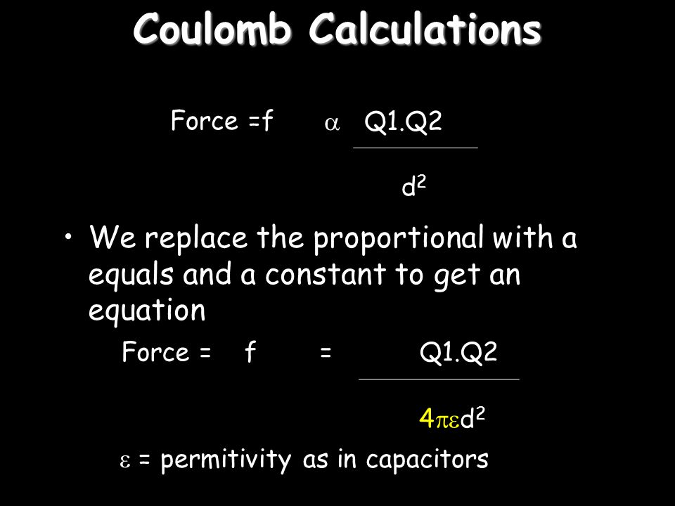 Coulomb Calculations Force =f.  Q1.Q2. d2. We replace the proportional with a equals and a constant to get an equation.