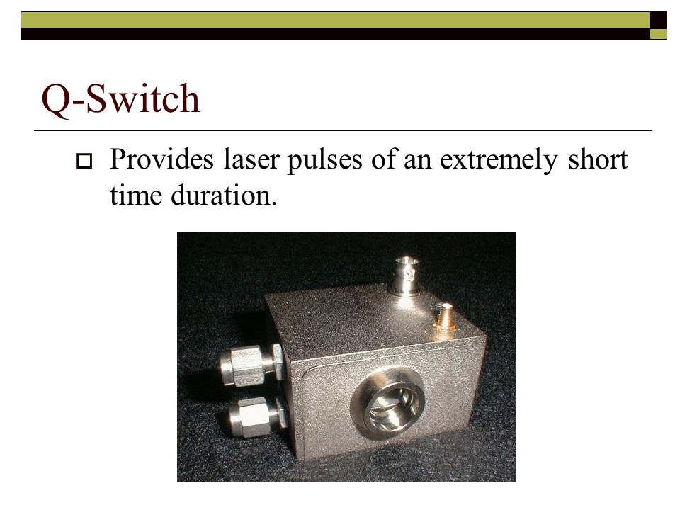 Q-Switch Provides laser pulses of an extremely short time duration.
