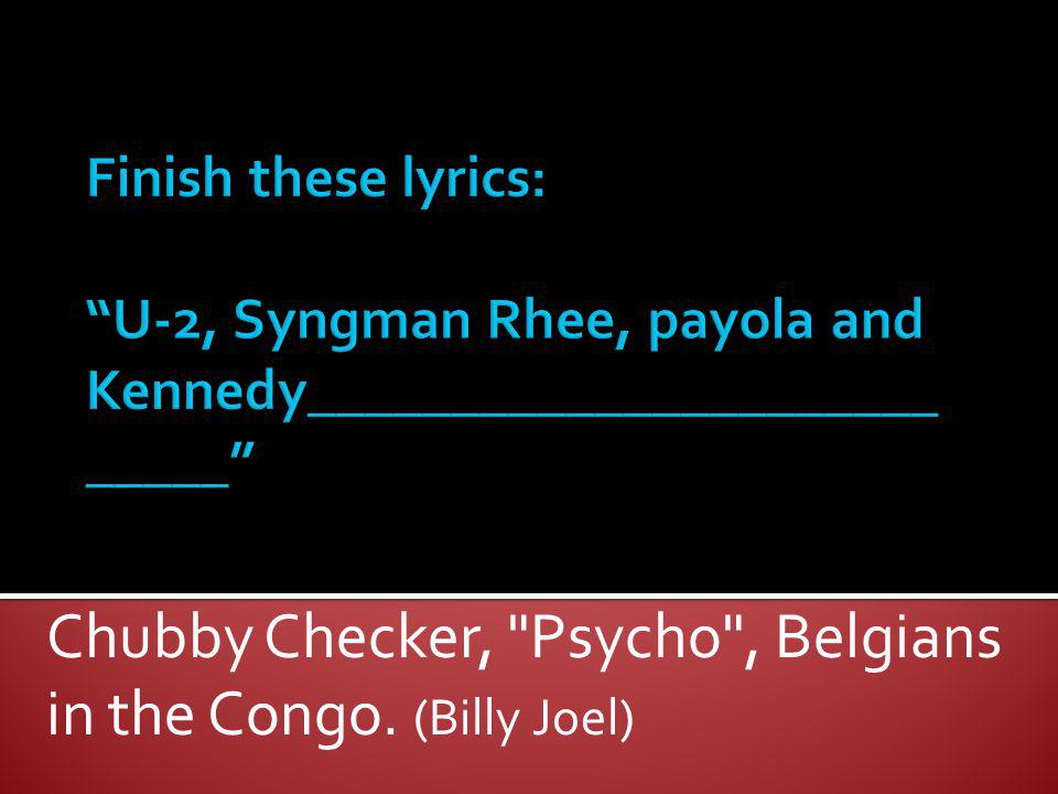 Chubby Checker, Psycho , Belgians in the Congo. (Billy Joel)
