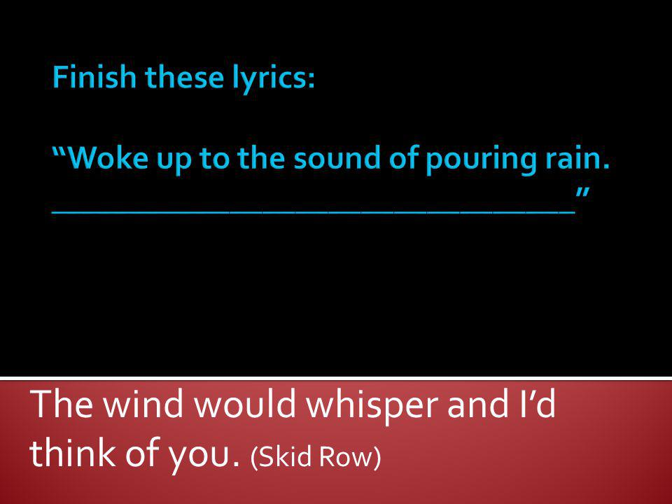 The wind would whisper and I'd think of you. (Skid Row)