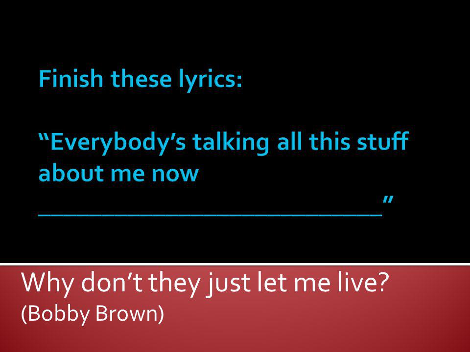 Why don't they just let me live (Bobby Brown)