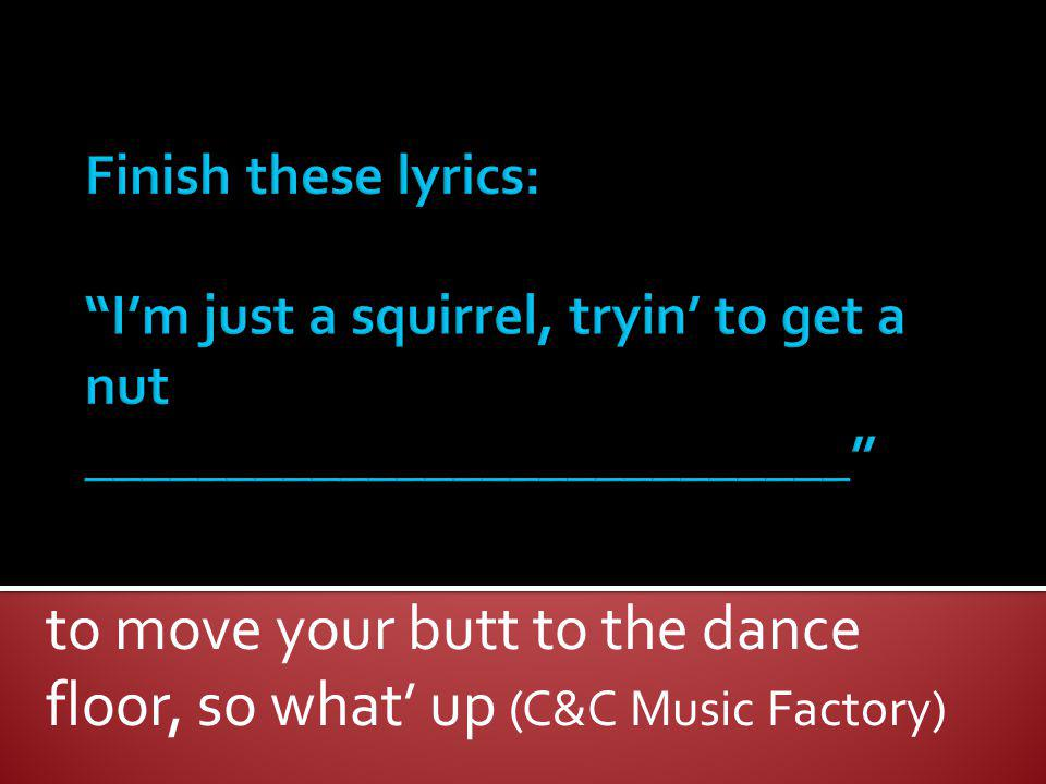 to move your butt to the dance floor, so what' up (C&C Music Factory)