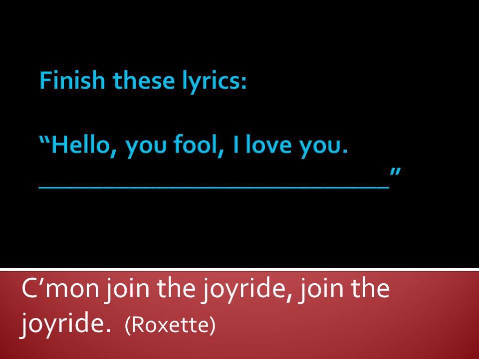 C'mon join the joyride, join the joyride. (Roxette)