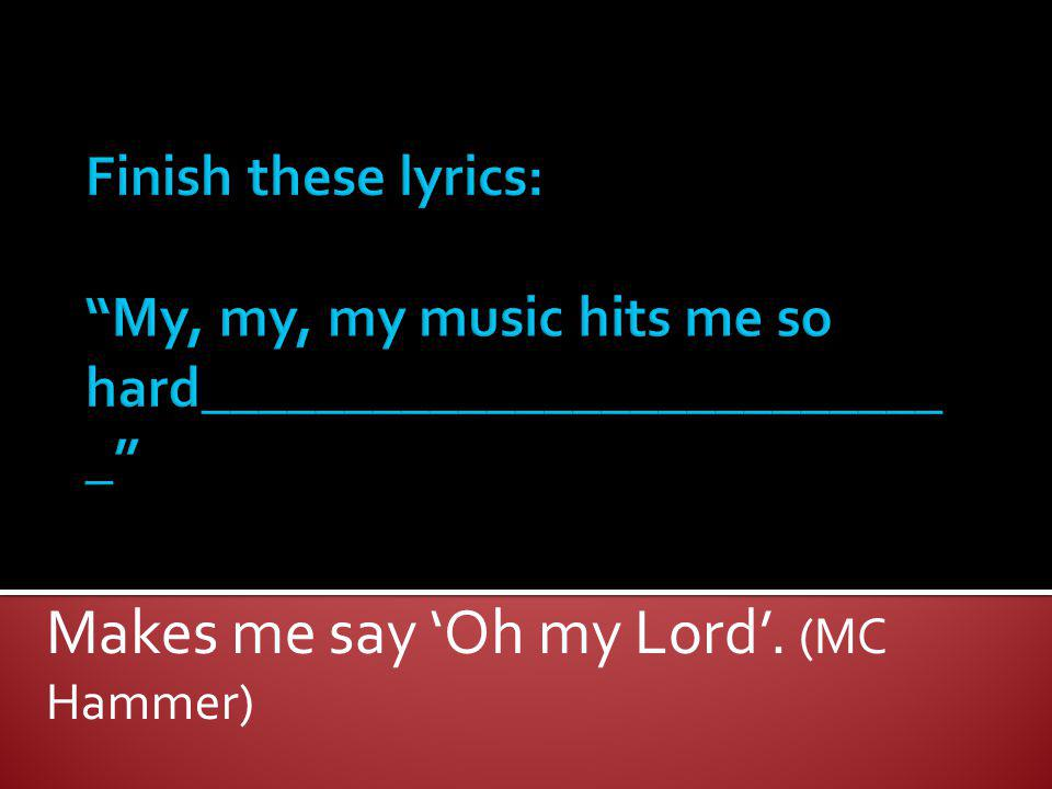Makes me say 'Oh my Lord'. (MC Hammer)