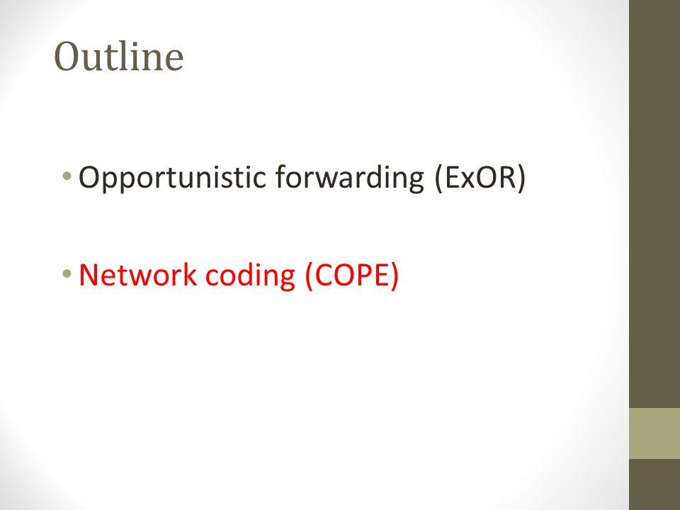 Outline Opportunistic forwarding (ExOR) Network coding (COPE)