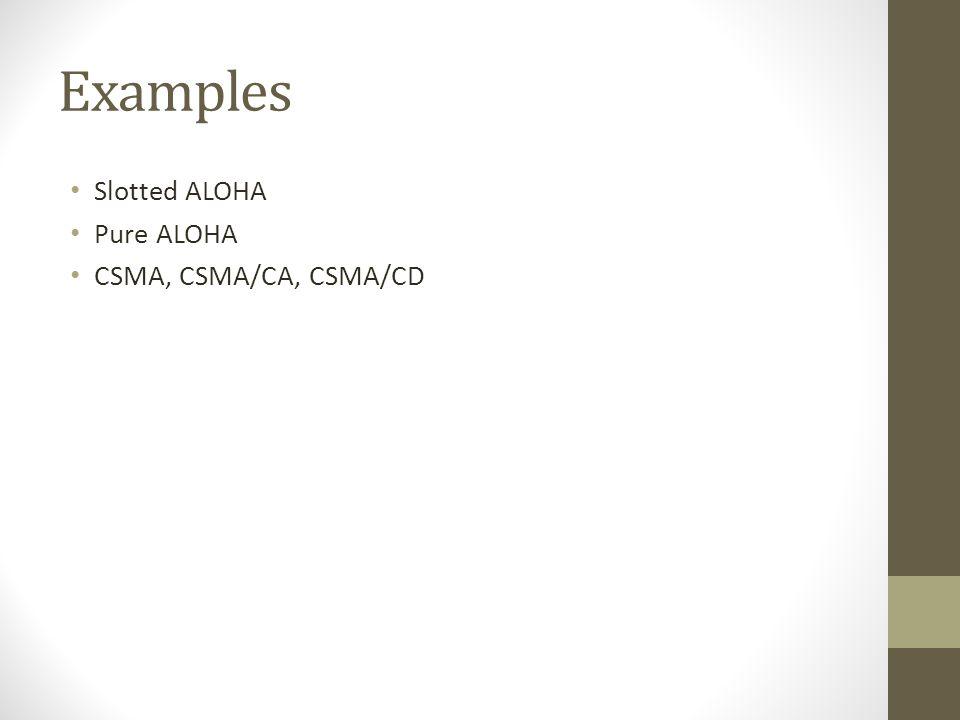 Examples Slotted ALOHA Pure ALOHA CSMA, CSMA/CA, CSMA/CD