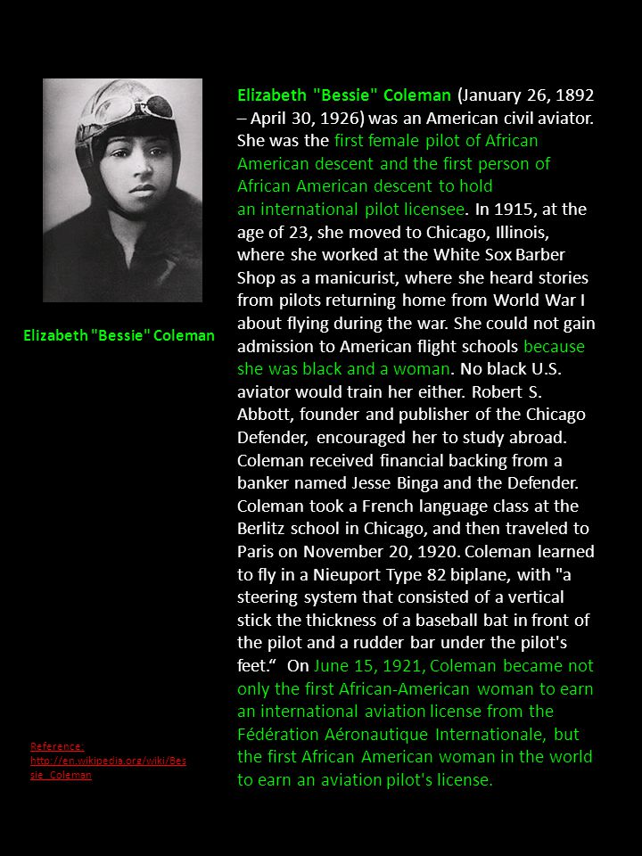 Elizabeth Bessie Coleman (January 26, 1892 – April 30, 1926) was an American civil aviator. She was the first female pilot of African American descent and the first person of African American descent to hold an international pilot licensee. In 1915, at the age of 23, she moved to Chicago, Illinois, where she worked at the White Sox Barber Shop as a manicurist, where she heard stories from pilots returning home from World War I about flying during the war. She could not gain admission to American flight schools because she was black and a woman. No black U.S. aviator would train her either. Robert S. Abbott, founder and publisher of the Chicago Defender, encouraged her to study abroad. Coleman received financial backing from a banker named Jesse Binga and the Defender. Coleman took a French language class at the Berlitz school in Chicago, and then traveled to Paris on November 20, 1920. Coleman learned to fly in a Nieuport Type 82 biplane, with a steering system that consisted of a vertical stick the thickness of a baseball bat in front of the pilot and a rudder bar under the pilot s feet. On June 15, 1921, Coleman became not only the first African-American woman to earn an international aviation license from the Fédération Aéronautique Internationale, but the first African American woman in the world to earn an aviation pilot s license.